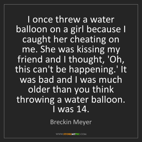 Breckin Meyer: I once threw a water balloon on a girl because I caught...