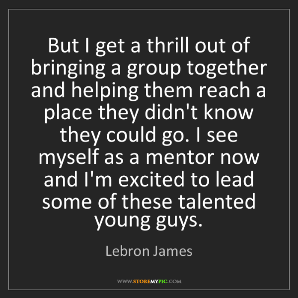 Lebron James: But I get a thrill out of bringing a group together and...