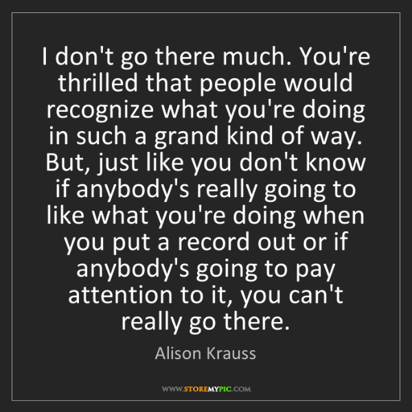 Alison Krauss: I don't go there much. You're thrilled that people would...