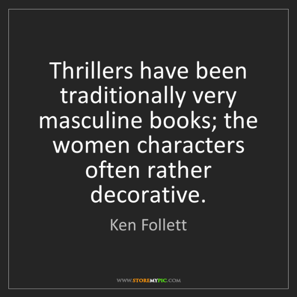 Ken Follett: Thrillers have been traditionally very masculine books;...