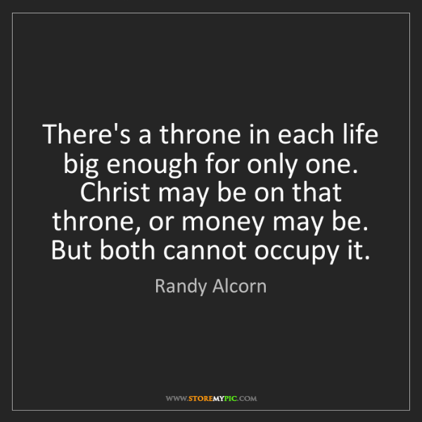 Randy Alcorn: There's a throne in each life big enough for only one....