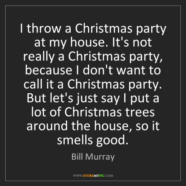 Bill Murray: I throw a Christmas party at my house. It's not really...