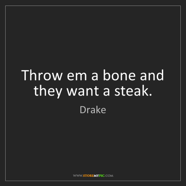 Drake: Throw em a bone and they want a steak.