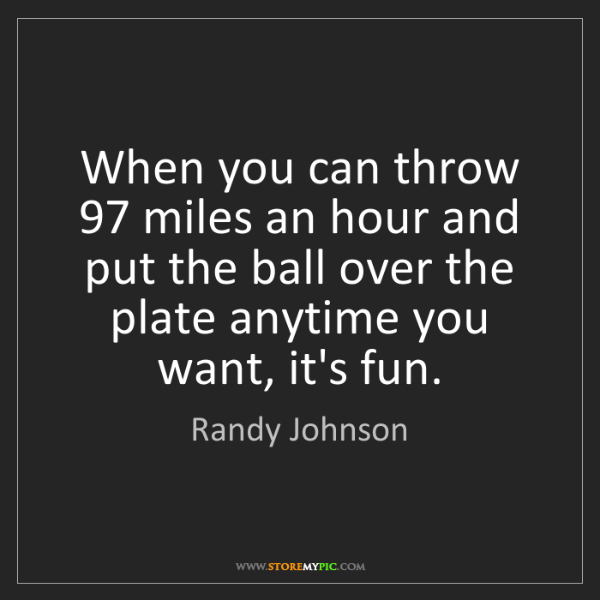 Randy Johnson: When you can throw 97 miles an hour and put the ball...