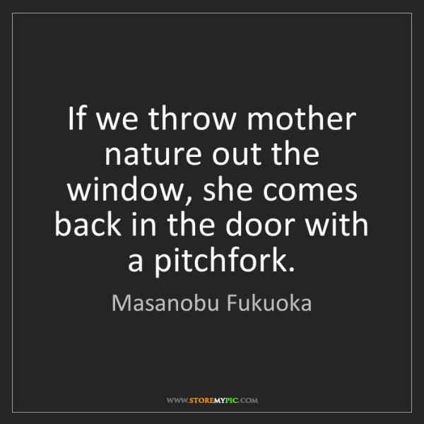 Masanobu Fukuoka: If we throw mother nature out the window, she comes back...