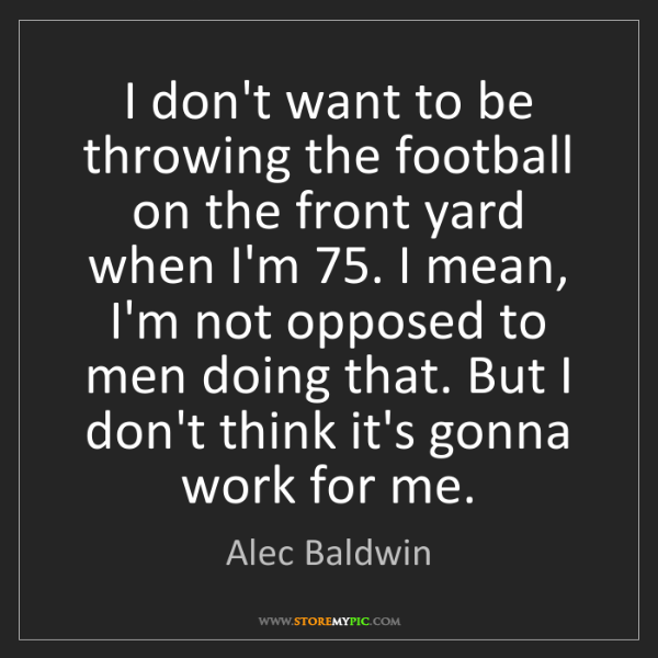 Alec Baldwin: I don't want to be throwing the football on the front...