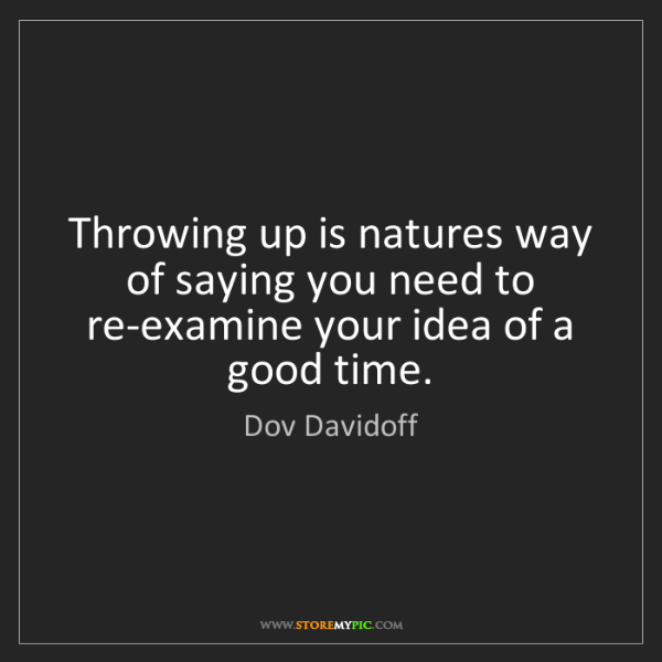 Dov Davidoff: Throwing up is natures way of saying you need to re-examine...