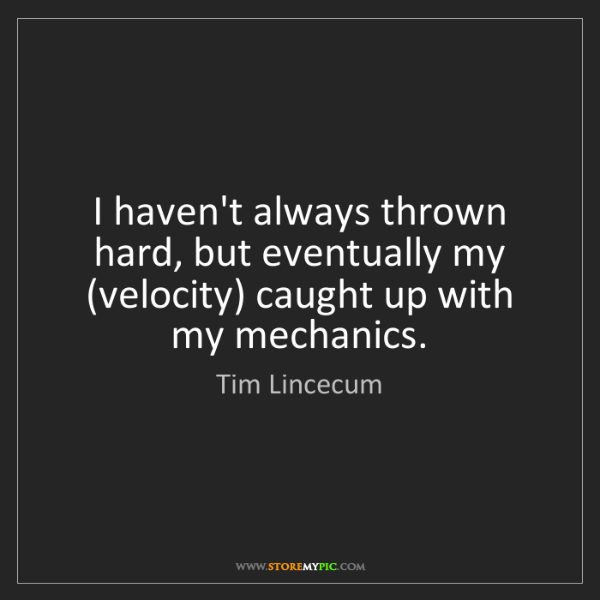 Tim Lincecum: I haven't always thrown hard, but eventually my (velocity)...