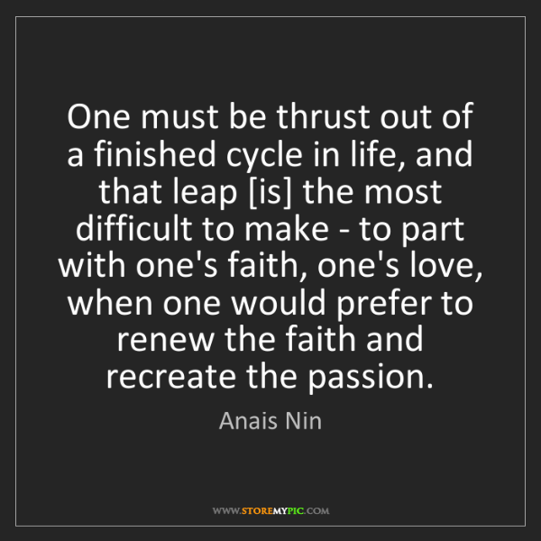 Anais Nin: One must be thrust out of a finished cycle in life, and...