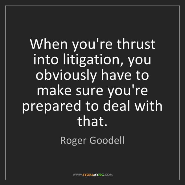 Roger Goodell: When you're thrust into litigation, you obviously have...