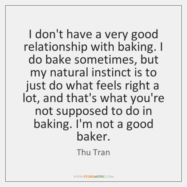 I don't have a very good relationship with baking. I do bake ...