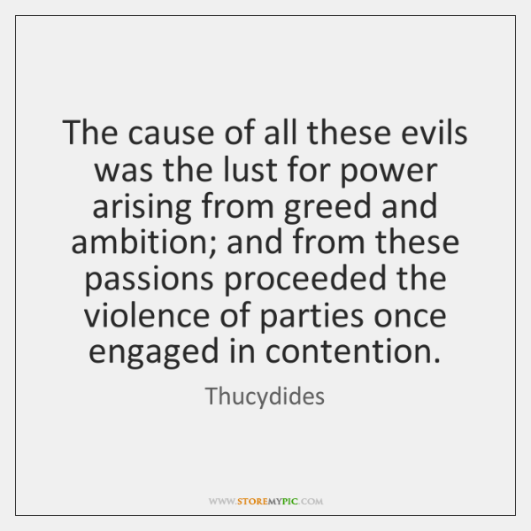 The cause of all these evils was the lust for power arising ...