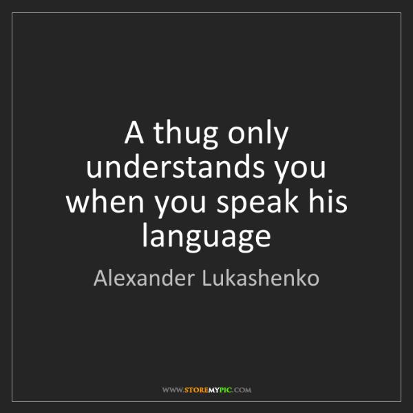Alexander Lukashenko: A thug only understands you when you speak his language