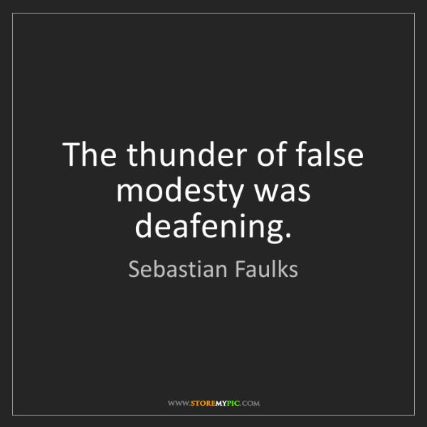 Sebastian Faulks: The thunder of false modesty was deafening.