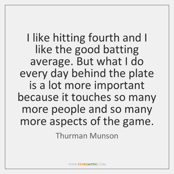 I like hitting fourth and I like the good batting average. But ...