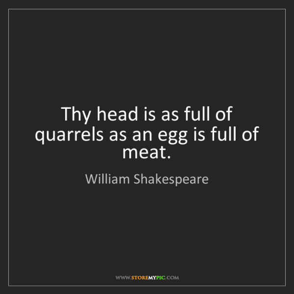 William Shakespeare: Thy head is as full of quarrels as an egg is full of...