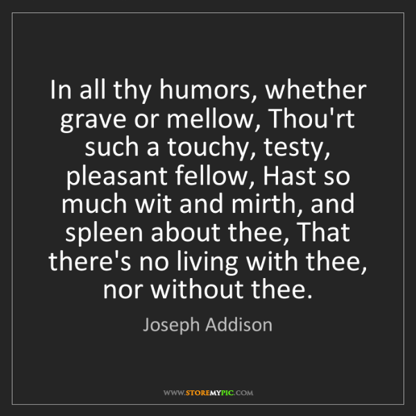 Joseph Addison: In all thy humors, whether grave or mellow, Thou'rt such...