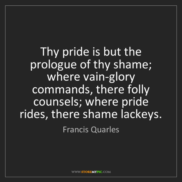 Francis Quarles: Thy pride is but the prologue of thy shame; where vain-glory...
