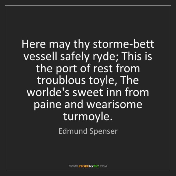 Edmund Spenser: Here may thy storme-bett vessell safely ryde; This is...