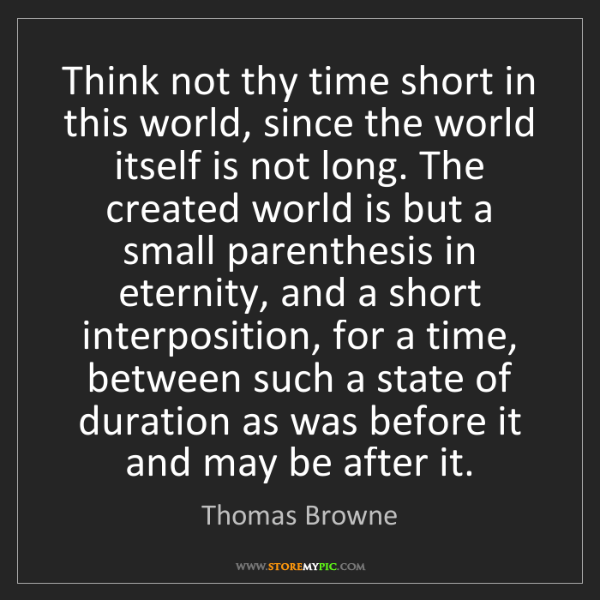 Thomas Browne: Think not thy time short in this world, since the world...