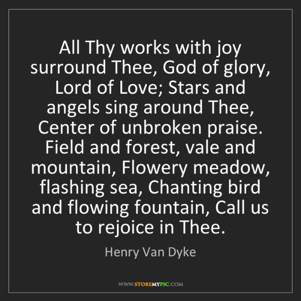 Henry Van Dyke: All Thy works with joy surround Thee, God of glory, Lord...