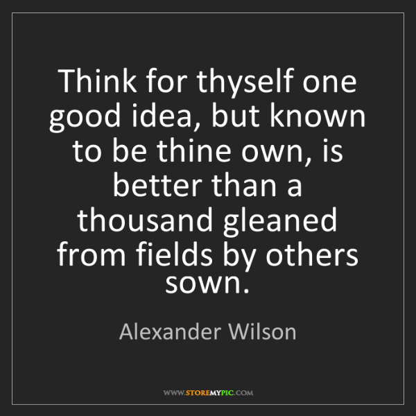 Alexander Wilson: Think for thyself one good idea, but known to be thine...