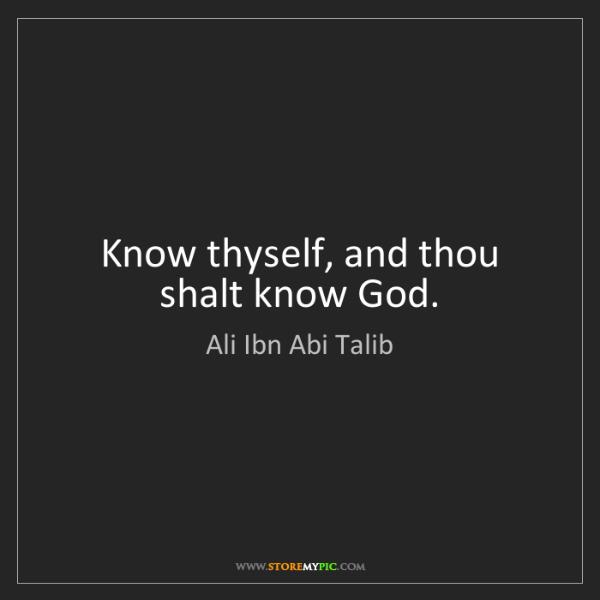 Ali Ibn Abi Talib: Know thyself, and thou shalt know God.