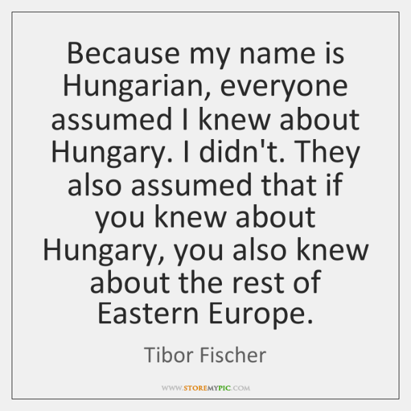 Because my name is Hungarian, everyone assumed I knew about Hungary. I ...