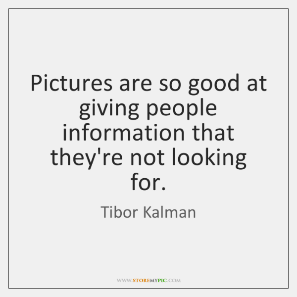 Pictures are so good at giving people information that they're not looking ...