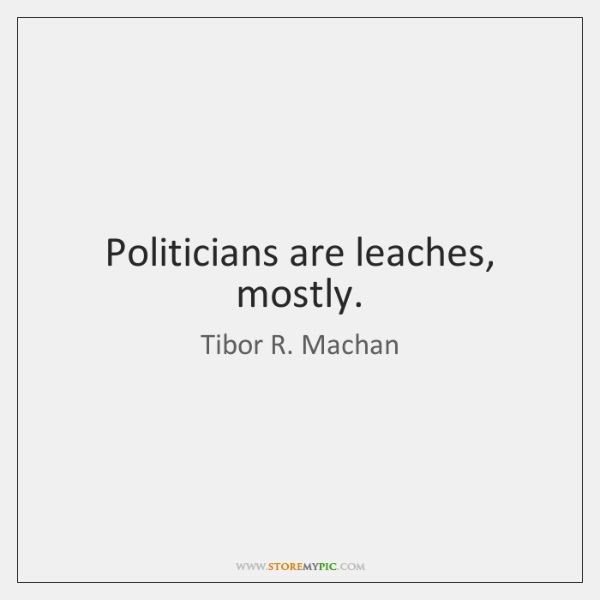 Politicians are leaches, mostly.