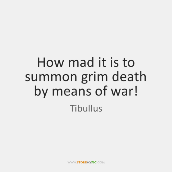How mad it is to summon grim death by means of war!