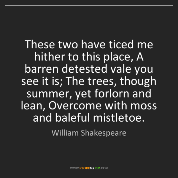 William Shakespeare: These two have ticed me hither to this place, A barren...