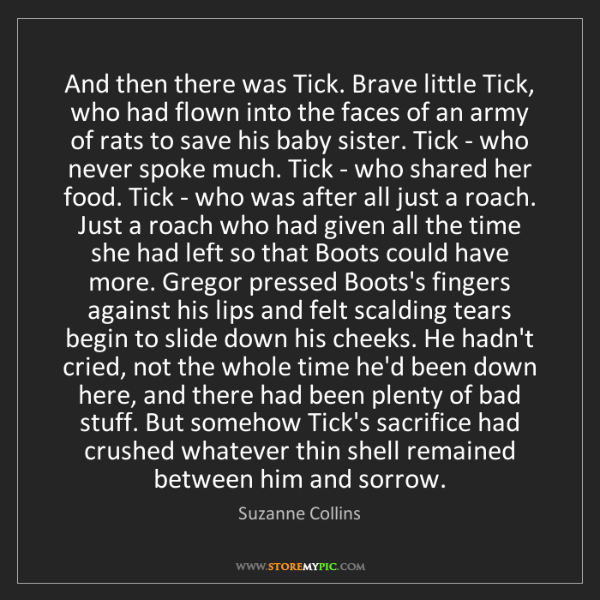 Suzanne Collins: And then there was Tick. Brave little Tick, who had flown...