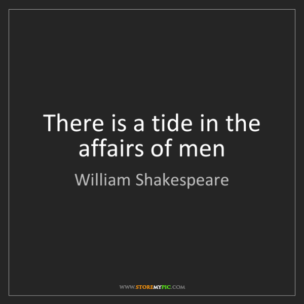 William Shakespeare: There is a tide in the affairs of men