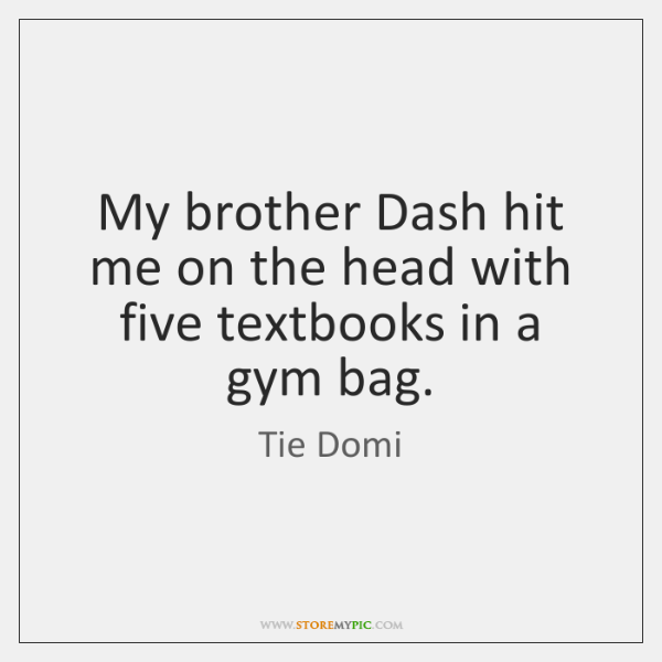My brother Dash hit me on the head with five textbooks in ...