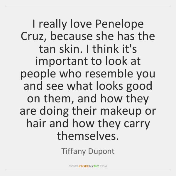 I really love Penelope Cruz, because she has the tan skin. I ...