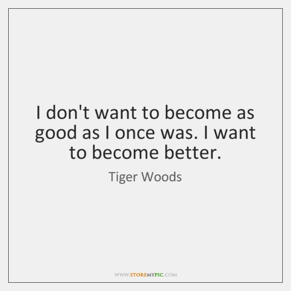 I don't want to become as good as I once was. I ...