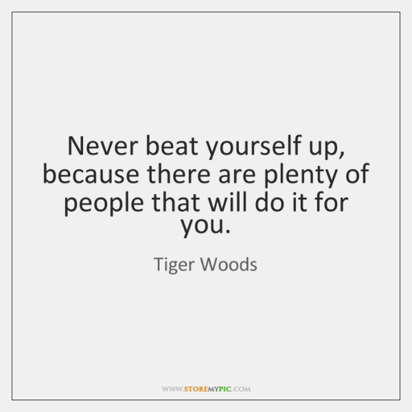 Never beat yourself up, because there are plenty of people that will ...