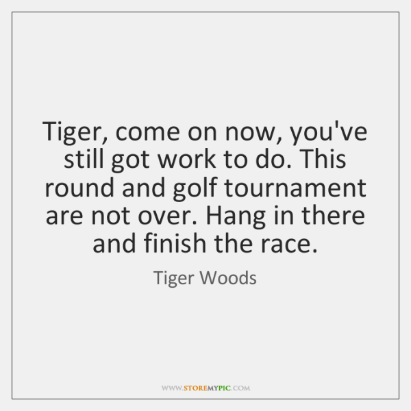 Tiger, come on now, you've still got work to do. This round ...