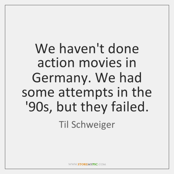 We haven't done action movies in Germany. We had some attempts in ...