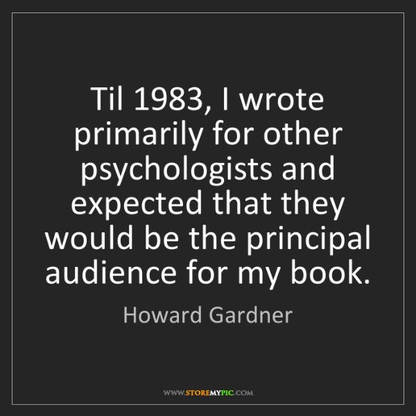 Howard Gardner: Til 1983, I wrote primarily for other psychologists and...