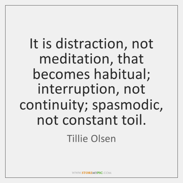 It is distraction, not meditation, that becomes habitual; interruption, not continuity; spasmodic, .