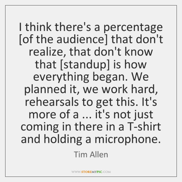 I think there's a percentage [of the audience] that don't realize, that ...