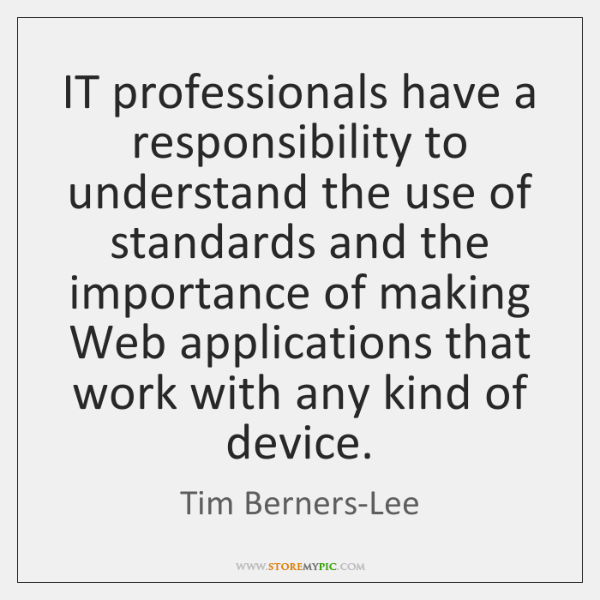 IT professionals have a responsibility to understand the use of standards and ...