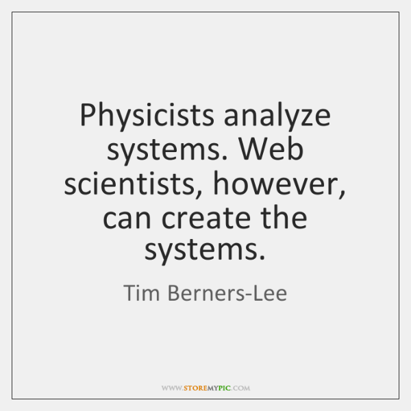 Physicists analyze systems. Web scientists, however, can create the systems.
