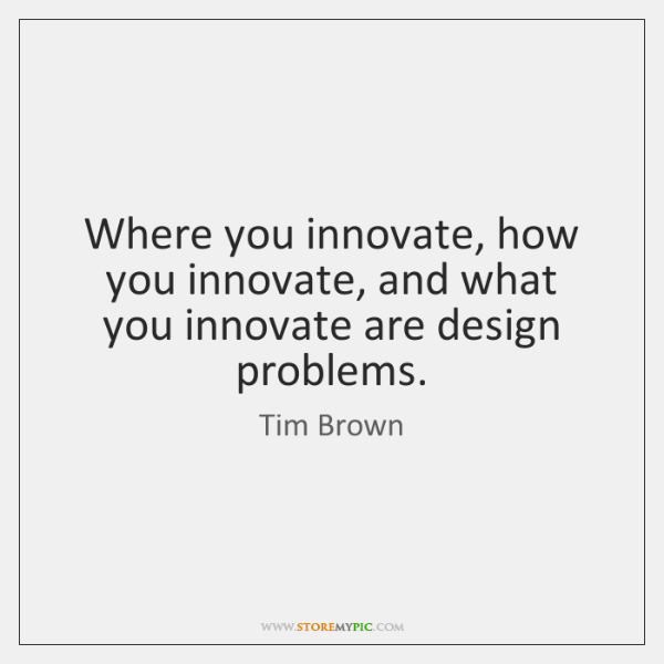 Where you innovate, how you innovate, and what you innovate are design ...