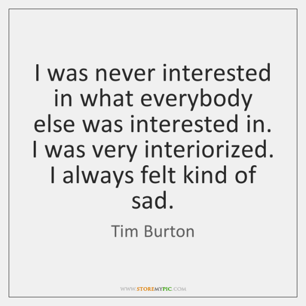 I was never interested in what everybody else was interested in. I ...