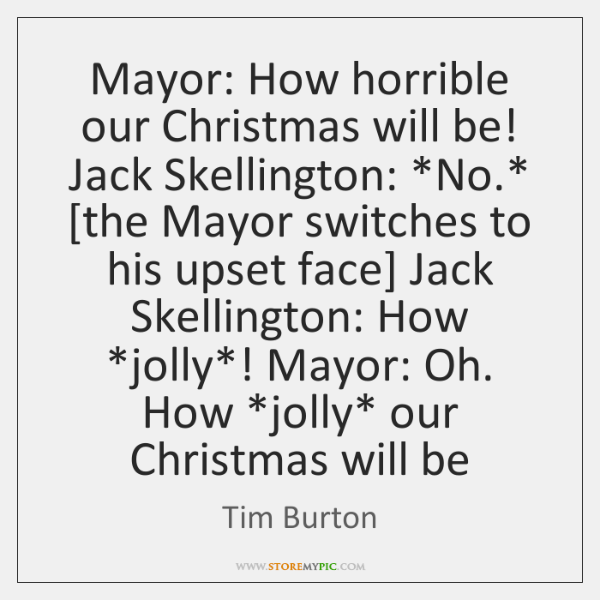 Mayor: How horrible our Christmas will be! Jack Skellington: *No.* [the Mayor ...