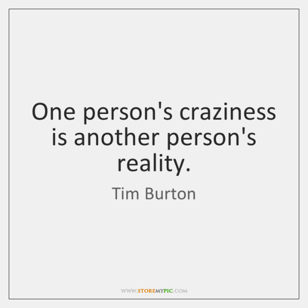 One person's craziness is another person's reality.