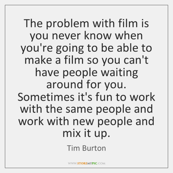 The problem with film is you never know when you're going to ...